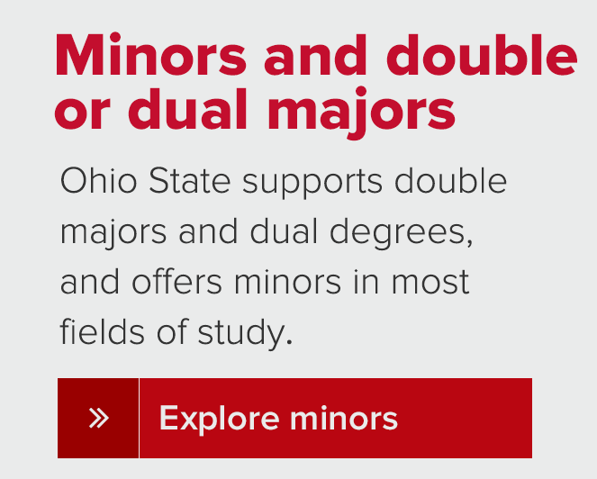 Minors and double or dual majors Ohio State supports double majors and dual degrees, and offers minors in mostfields of study.